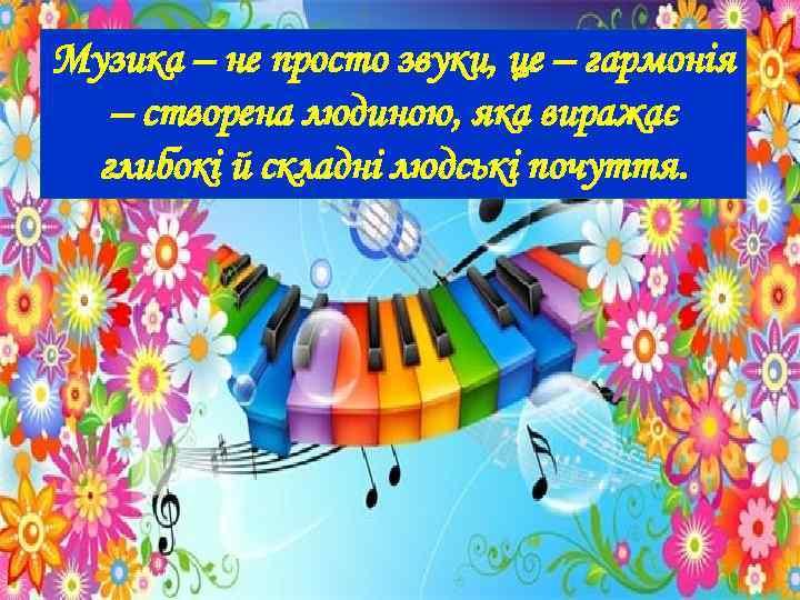 Музика – не просто звуки, це – гармонія – створена людиною, яка виражає глибокі
