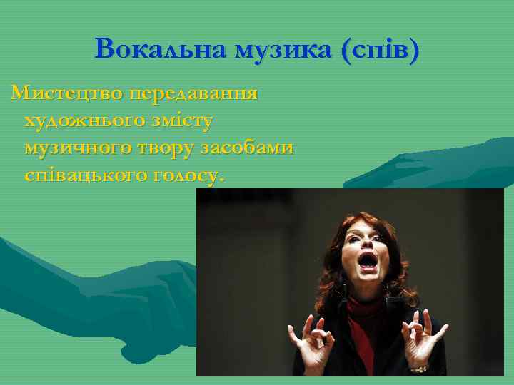 Вокальна музика (спів) Мистецтво передавання художнього змісту музичного твору засобами співацького голосу.