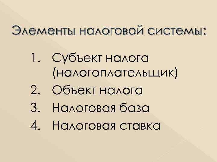 Элементы налоговой системы: 1. Субъект налога (налогоплательщик) 2. Объект налога 3. Налоговая база 4.