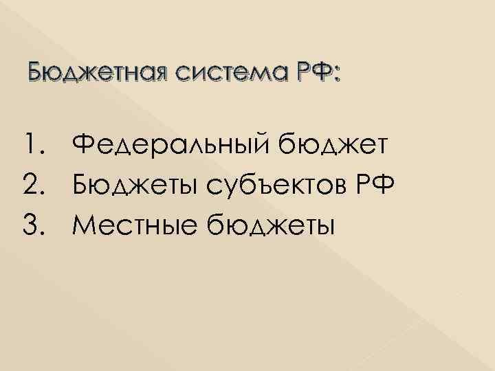 Бюджетная система РФ: 1. Федеральный бюджет 2. Бюджеты субъектов РФ 3. Местные бюджеты