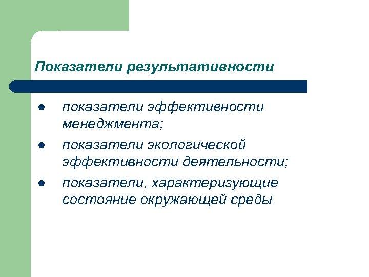 Показатели результативности l l l показатели эффективности менеджмента; показатели экологической эффективности деятельности; показатели, характеризующие