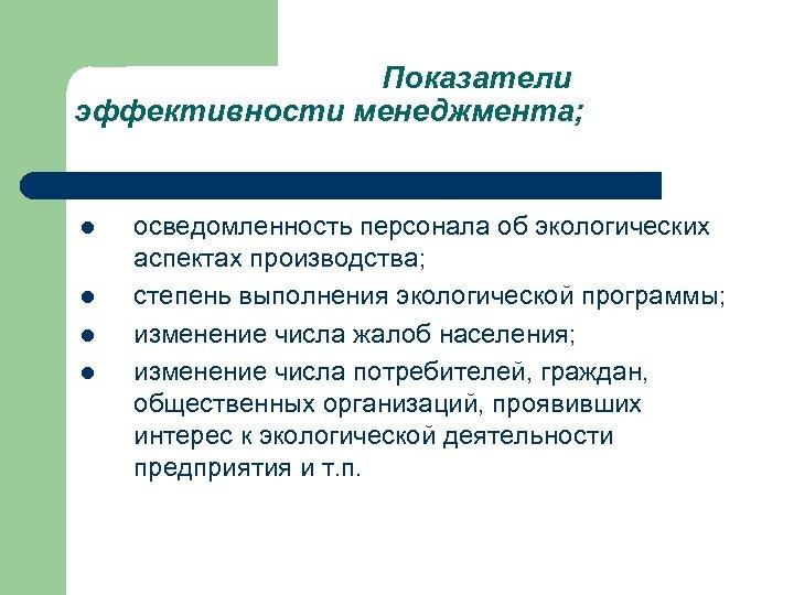 Показатели эффективности менеджмента; l l осведомленность персонала об экологических аспектах производства; степень выполнения экологической