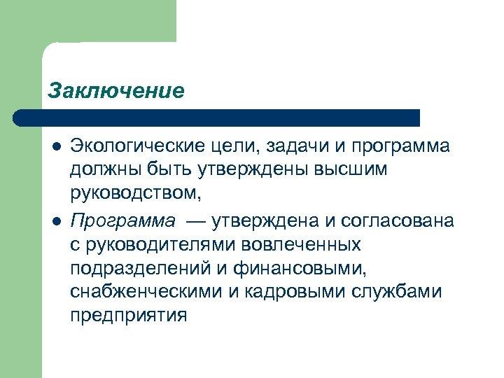 Заключение l l Экологические цели, задачи и программа должны быть утверждены высшим руководством, Программа