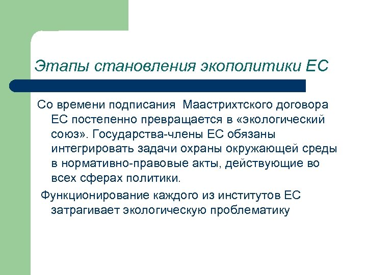 Этапы становления экополитики ЕС Со времени подписания Маастрихтского договора ЕС постепенно превращается в «экологический