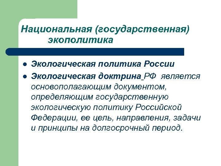 Национальная (государственная) экополитика l l Экологическая политика России Экологическая доктрина РФ является основополагающим документом,