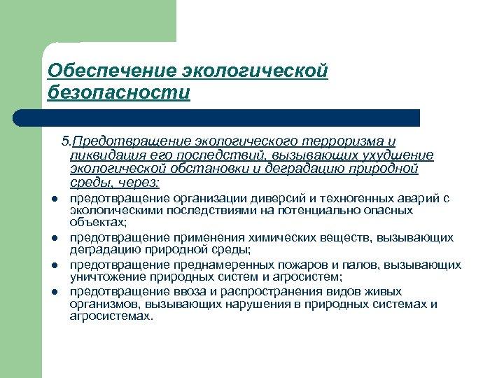 Обеспечение экологической безопасности 5. Предотвращение экологического терроризма и ликвидация его последствий, вызывающих ухудшение экологической