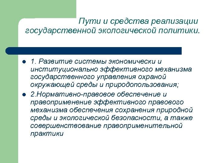Пути и средства реализации государственной экологической политики. l l 1. Развитие системы экономически и