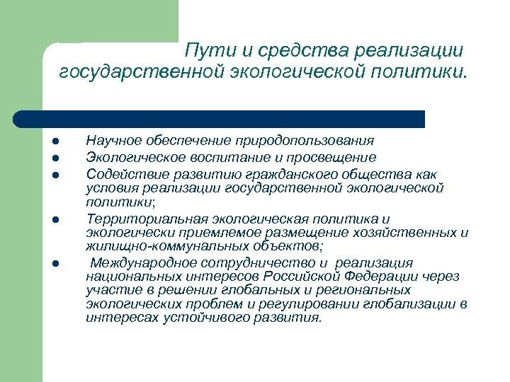 Пути и средства реализации государственной экологической политики. l l l Научное обеспечение природопользования Экологическое