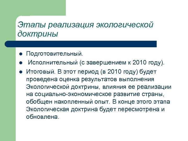 Этапы реализация экологической доктрины l l l Подготовительный. Исполнительный (с завершением к 2010 году).
