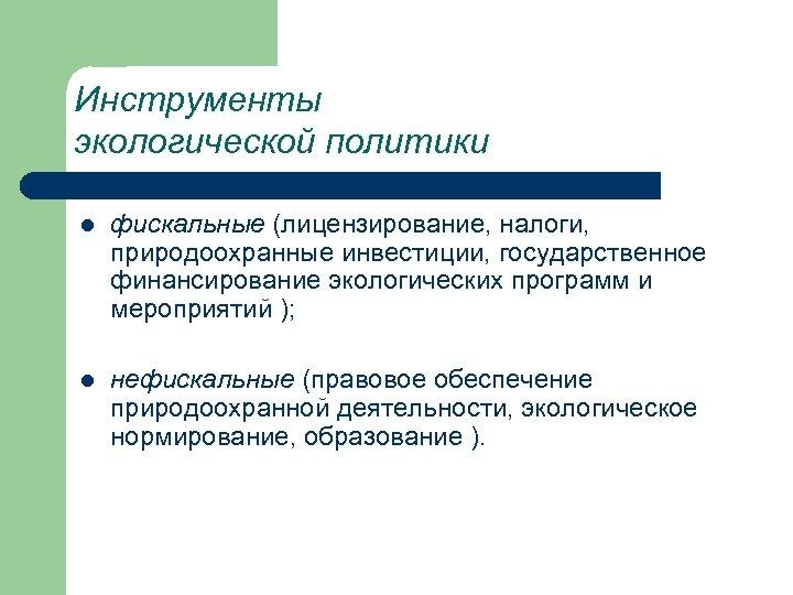 Инструменты экологической политики l фискальные (лицензирование, налоги, природоохранные инвестиции, государственное финансирование экологических программ и