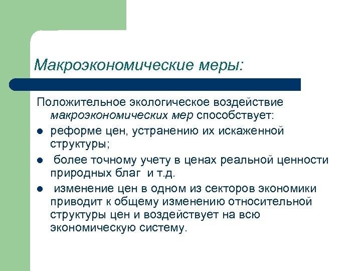 Макроэкономические меры: Положительное экологическое воздействие макроэкономических мер способствует: l реформе цен, устранению их искаженной