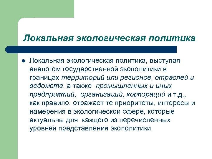 Локальная экологическая политика l Локальная экологическая политика, выступая аналогом государственной экополитики в границах территорий