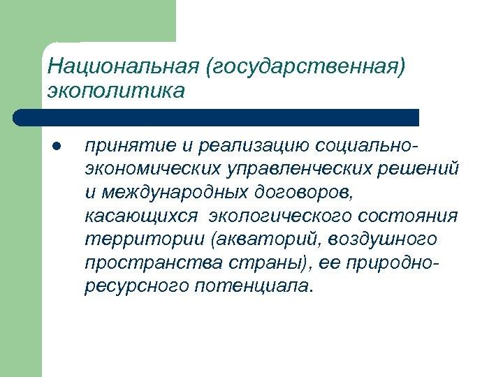 Национальная (государственная) экополитика l принятие и реализацию социальноэкономических управленческих решений и международных договоров, касающихся