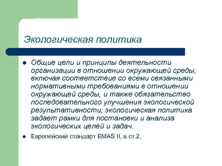 Экологическая политика l l Общие цели и принципы деятельности организации в отношении окружающей среды,