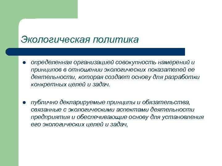 Экологическая политика l определенная организацией совокупность намерений и принципов в отношении экологических показателей ее