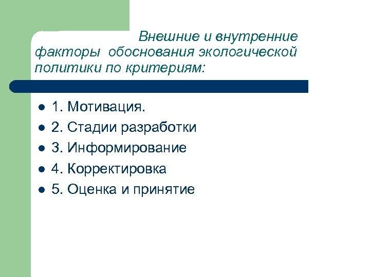 Внешние и внутренние факторы обоснования экологической политики по критериям: l l l 1. Мотивация.