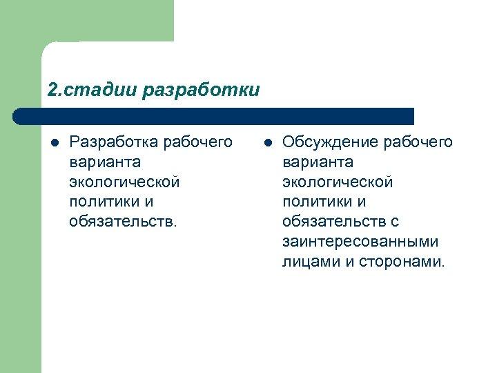2. стадии разработки l Разработка рабочего варианта экологической политики и обязательств. l Обсуждение рабочего