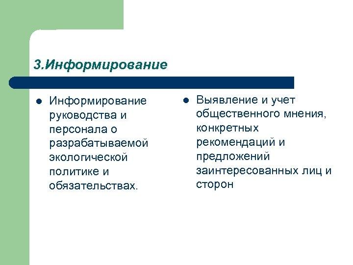 3. Информирование l Информирование руководства и персонала о разрабатываемой экологической политике и обязательствах. l