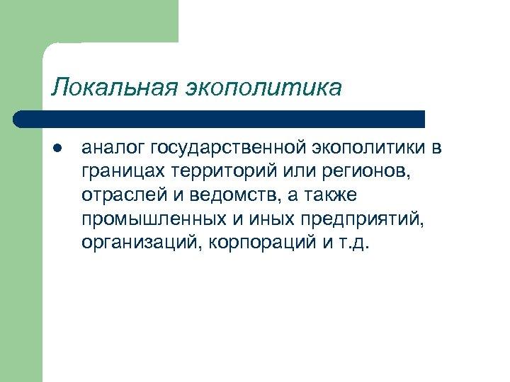 Локальная экополитика l аналог государственной экополитики в границах территорий или регионов, отраслей и ведомств,