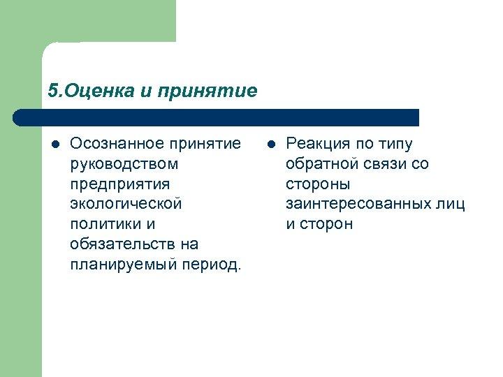 5. Оценка и принятие l Осознанное принятие руководством предприятия экологической политики и обязательств на