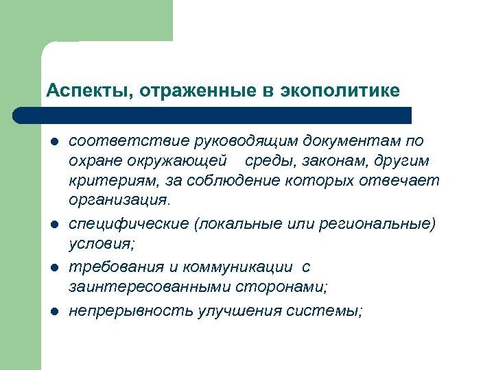 Аспекты, отраженные в экополитике l l соответствие руководящим документам по охране окружающей среды, законам,