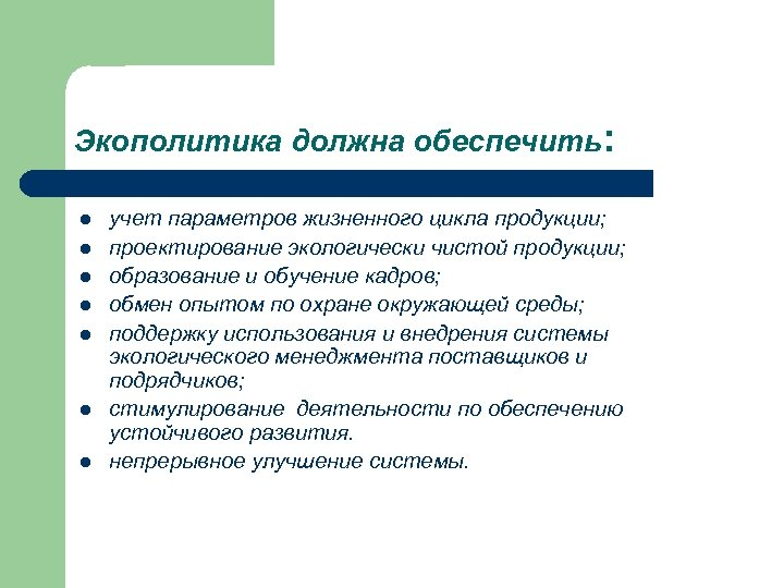 Экополитика должна обеспечить: l l l l учет параметров жизненного цикла продукции; проектирование экологически
