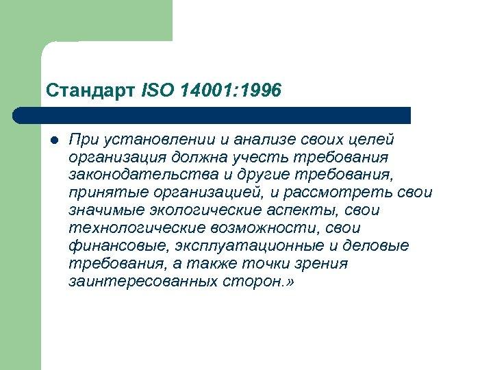 Стандарт ISO 14001: 1996 l При установлении и анализе своих целей организация должна учесть
