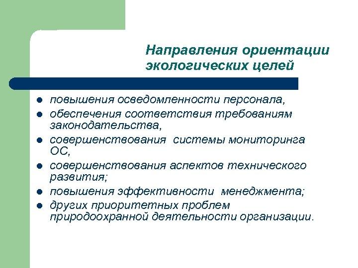 Направления ориентации экологических целей l l l повышения осведомленности персонала, обеспечения соответствия требованиям законодательства,