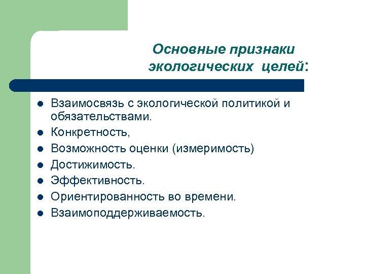 Основные признаки экологических целей : l l l l Взаимосвязь с экологической политикой и