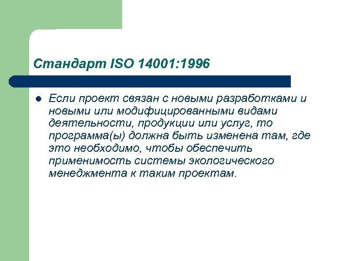 Стандарт ISO 14001: 1996 l Если проект связан с новыми разработками и новыми или