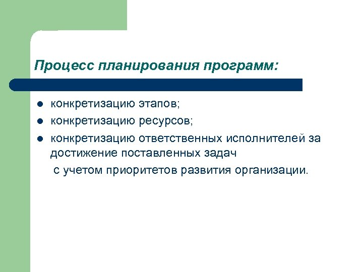 Процесс планирования программ: l l l конкретизацию этапов; конкретизацию ресурсов; конкретизацию ответственных исполнителей за