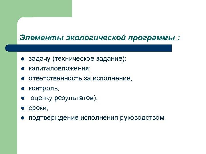 Элементы экологической программы : l l l l задачу (техническое задание); капиталовложения; ответственность за