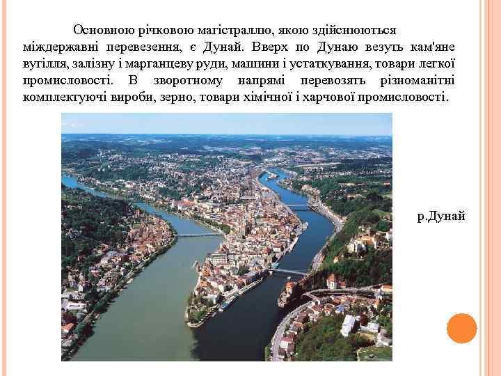 Основною річковою магістраллю, якою здійснюються міждержавні перевезення, є Дунай. Вверх по Дунаю везуть кам'яне
