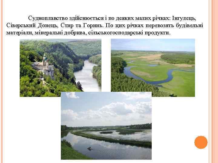 Судноплавство здійснюється і по деяких малих річках: Інгулець, Сіверський Донець, Стир та Горинь. По