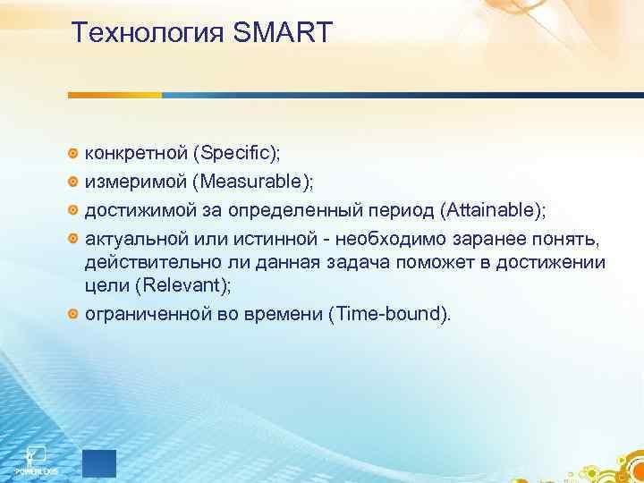 Технология SMART конкретной (Specific); измеримой (Measurable); достижимой за определенный период (Attainable); актуальной или истинной