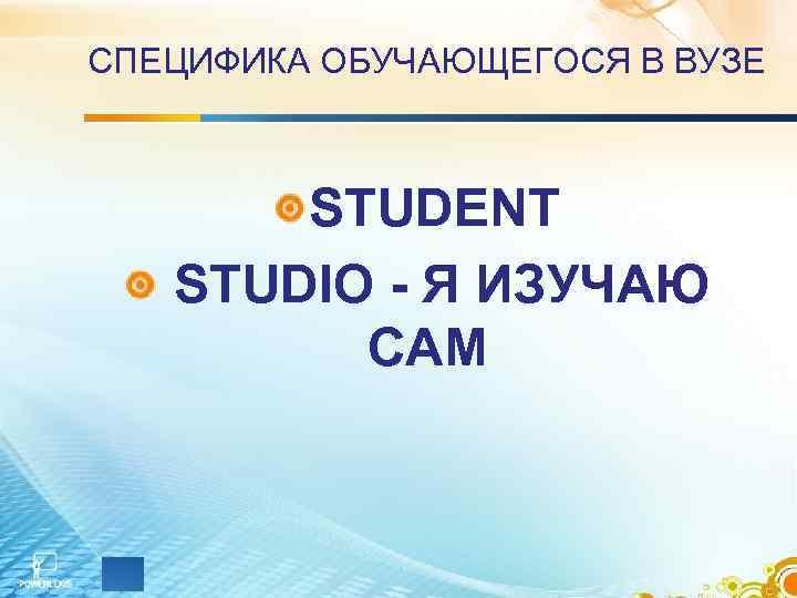 СПЕЦИФИКА ОБУЧАЮЩЕГОСЯ В ВУЗЕ STUDENT STUDIO - Я ИЗУЧАЮ САМ