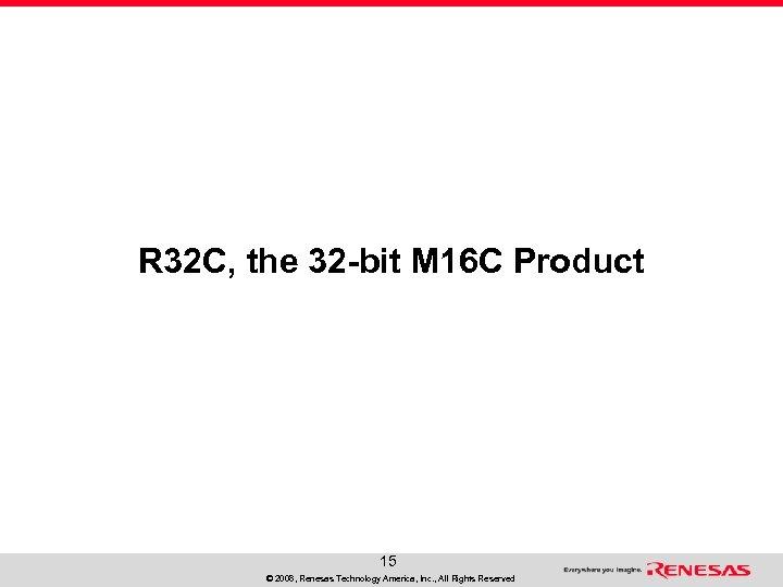 R 32 C, the 32 -bit M 16 C Product 15 © 2008, Renesas