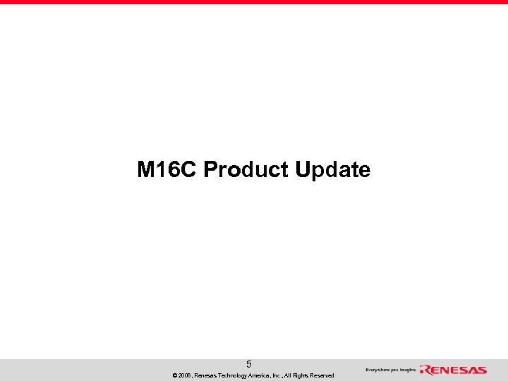 M 16 C Product Update 5 © 2008, Renesas Technology America, Inc. , All