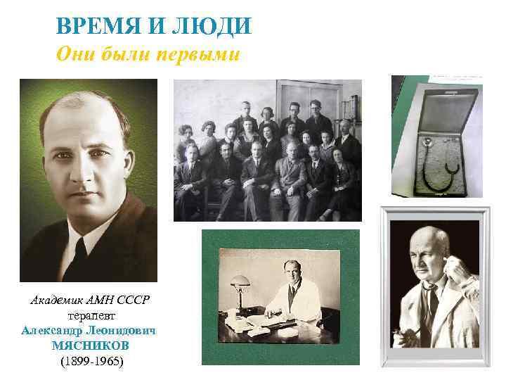 ВРЕМЯ И ЛЮДИ Они были первыми Академик АМН СССР терапевт Александр Леонидович МЯСНИКОВ (1899