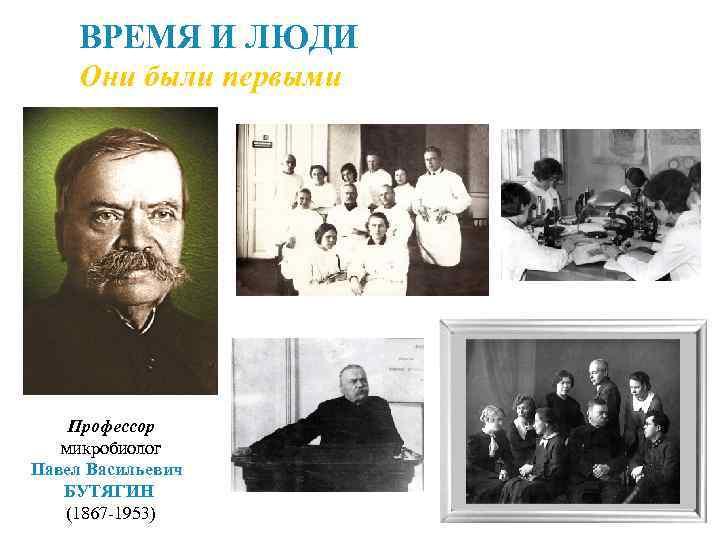 ВРЕМЯ И ЛЮДИ Они были первыми Профессор микробиолог Павел Васильевич БУТЯГИН (1867 -1953)