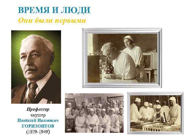 ВРЕМЯ И ЛЮДИ Они были первыми Профессор акушер Николай Иванович ГОРИЗОНТОВ (1879 -1949)