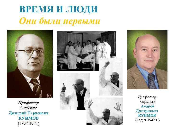 ВРЕМЯ И ЛЮДИ Они были первыми Профессор невролог Дмитрий Тарасович КУИМОВ (1897 -1971) Профессор
