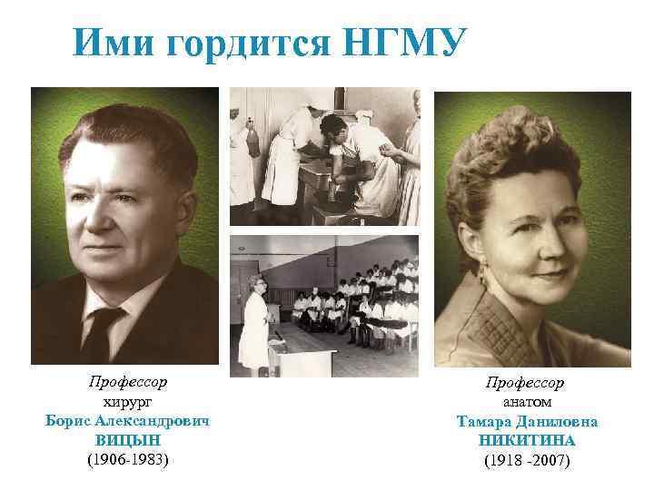 Ими гордится НГМУ Профессор хирург Борис Александрович ВИЦЫН (1906 -1983) Профессор анатом Тамара Даниловна