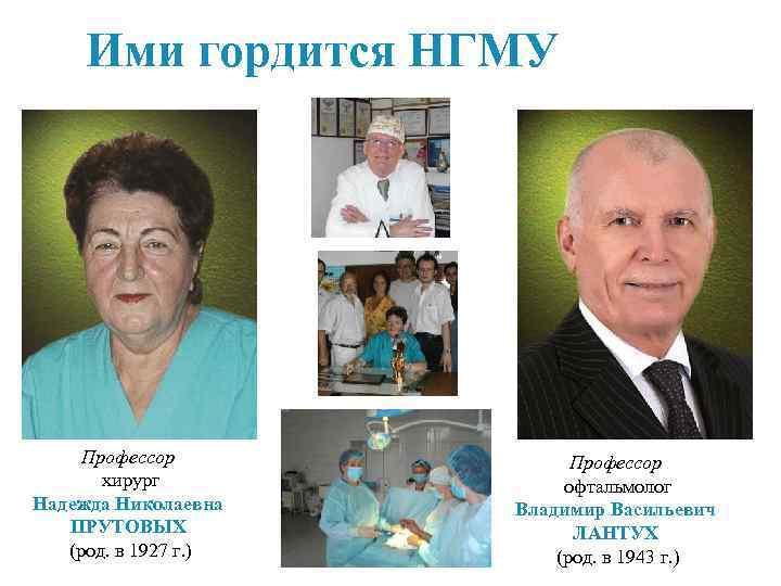 Ими гордится НГМУ Профессор хирург Надежда Николаевна ПРУТОВЫХ (род. в 1927 г. ) Профессор