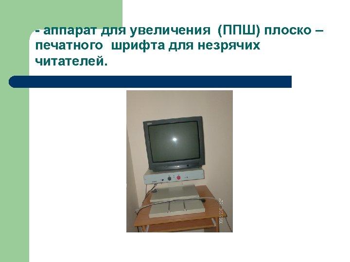 - аппарат для увеличения (ППШ) плоско – печатного шрифта для незрячих читателей.