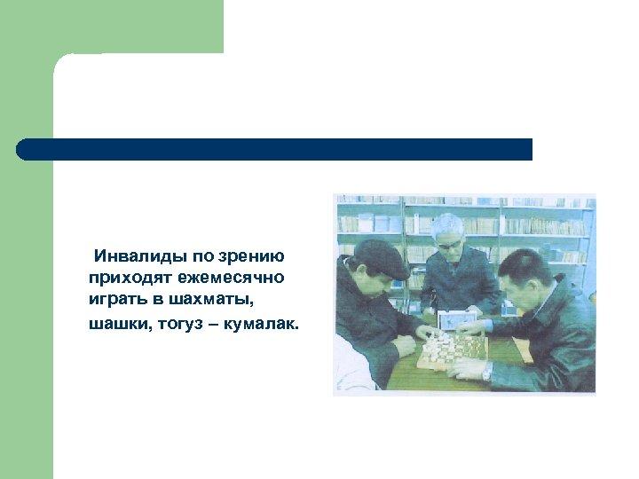 Инвалиды по зрению приходят ежемесячно играть в шахматы, шашки, тогуз – кумалак.