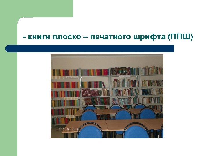 - книги плоско – печатного шрифта (ППШ)