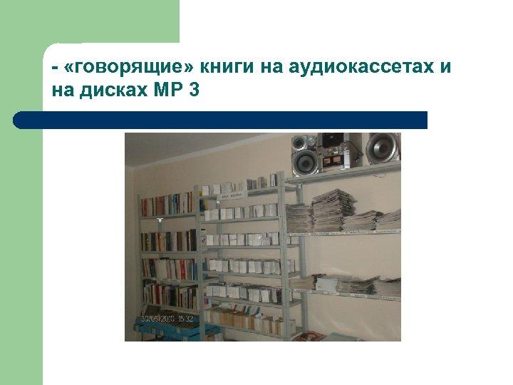 - «говорящие» книги на аудиокассетах и на дисках МР 3