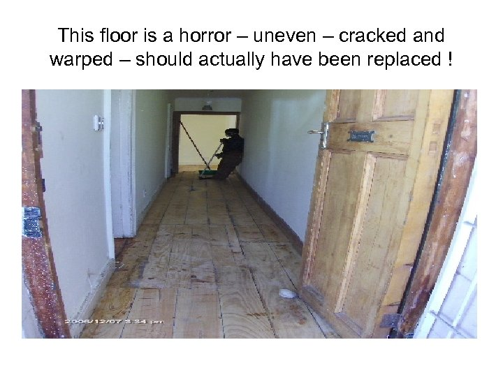 This floor is a horror – uneven – cracked and warped – should actually