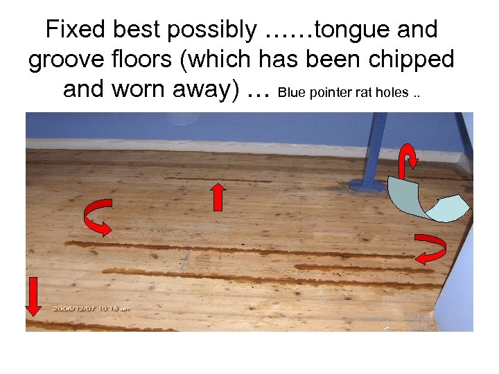 Fixed best possibly ……tongue and groove floors (which has been chipped and worn away)